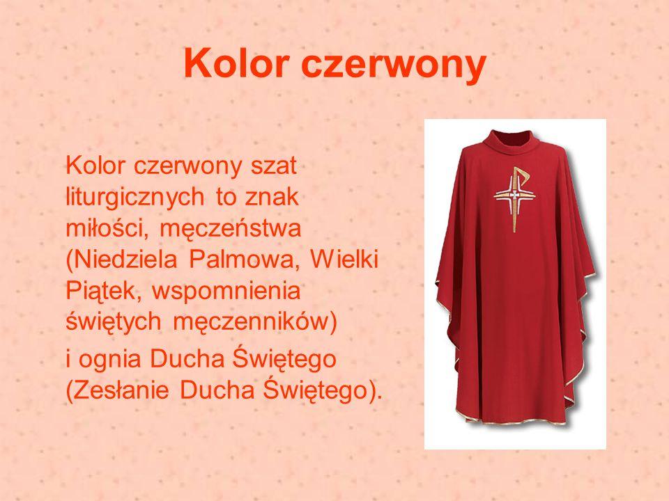 Kolor czerwony Kolor czerwony szat liturgicznych to znak miłości, męczeństwa (Niedziela Palmowa, Wielki Piątek, wspomnienia świętych męczenników) i ognia Ducha Świętego (Zesłanie Ducha Świętego).