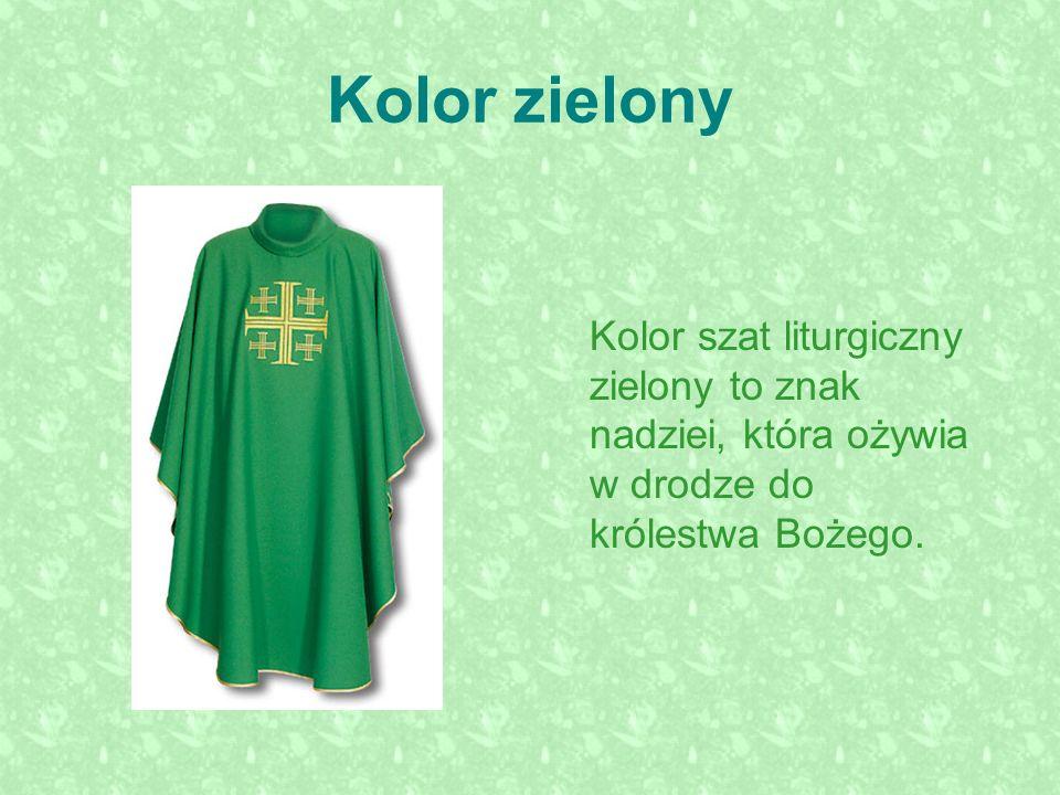 Kolor zielony Kolor szat liturgiczny zielony to znak nadziei, która ożywia w drodze do królestwa Bożego.