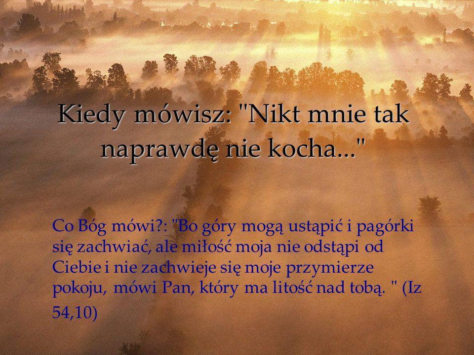Kiedy mówisz: Nikt mnie tak naprawdę nie kocha... Co Bóg mówi?: Bo góry mogą ustąpić i pagórki się zachwiać, ale miłość moja nie odstąpi od Ciebie i nie zachwieje się moje przymierze pokoju, mówi Pan, który ma litość nad tobą.