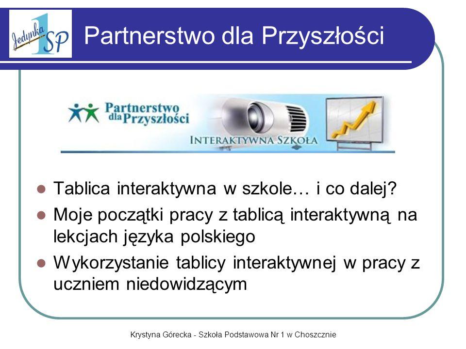 Krystyna Górecka - Szkoła Podstawowa Nr 1 w Choszcznie Partnerstwo dla Przyszłości Tablica interaktywna w szkole… i co dalej? Moje początki pracy z ta