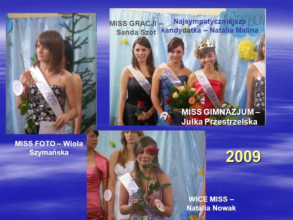 2009 MISS FOTO – Wiola Szymańska WICE MISS – Natalia Nowak MISS GIMNAZJUM – Julka Przestrzelska MISS GRACJI – Sanda Szot Najsympatyczniejsza kandydatk