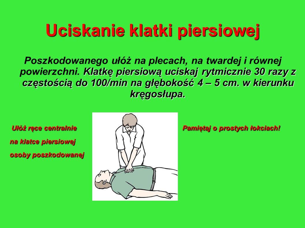 Uciskanie klatki piersiowej Klatkę piersiową uciskaj rytmicznie 30 razy z częstością do 100/min na głębokość 4 – 5 cm. w kierunku kręgosłupa. Poszkodo
