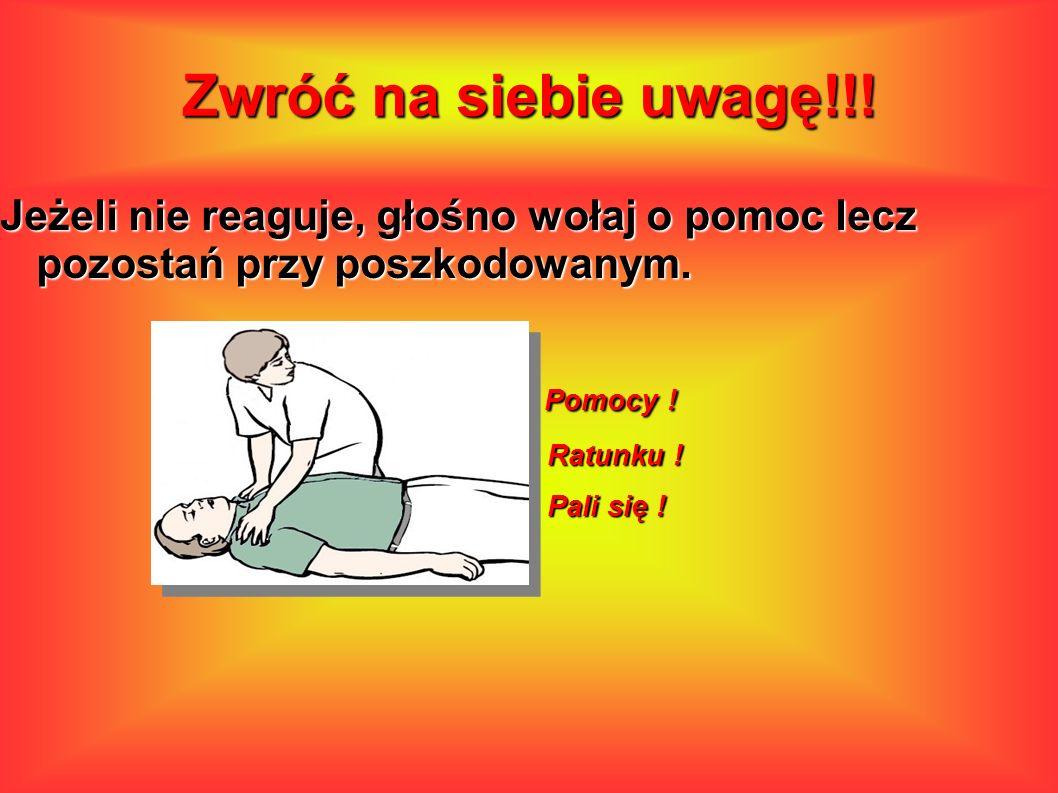 Jeżeli nie reaguje, głośno wołaj o pomoc lecz pozostań przy poszkodowanym. Pomocy ! Pomocy ! Ratunku ! Ratunku ! Pali się ! Pali się ! Jeżeli nie reag