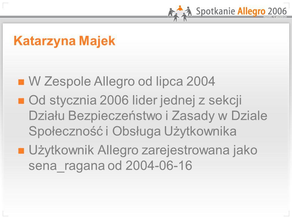 Katarzyna Majek W Zespole Allegro od lipca 2004 Od stycznia 2006 lider jednej z sekcji Działu Bezpieczeństwo i Zasady w Dziale Społeczność i Obsługa U