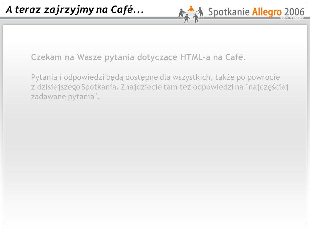 A teraz zajrzyjmy na Café... 4 Czekam na Wasze pytania dotyczące HTML-a na Café. Pytania i odpowiedzi będą dostępne dla wszystkich, także po powrocie
