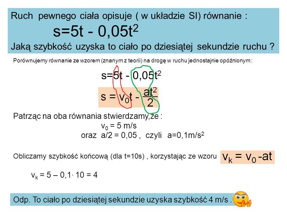 Porównujemy równanie ze wzorem (znanym z teorii) na drogę w ruchu jednostajnie opóźnionym : Ruch pewnego ciała opisuje ( w układzie SI) równanie : s=5