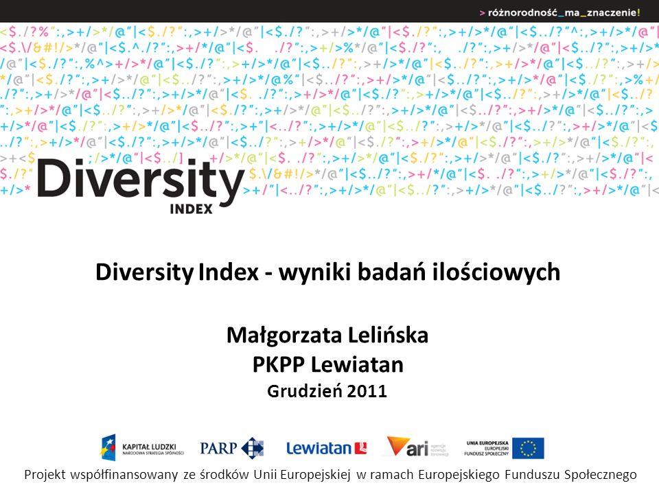 Diversity Index - wyniki badań ilościowych Małgorzata Lelińska PKPP Lewiatan Grudzień 2011 Projekt współfinansowany ze środków Unii Europejskiej w ramach Europejskiego Funduszu Społecznego