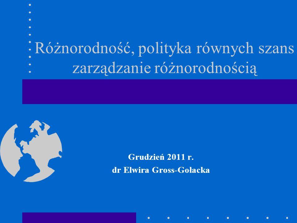 Różnorodność, polityka równych szans zarządzanie różnorodnością Grudzień 2011 r. dr Elwira Gross-Gołacka