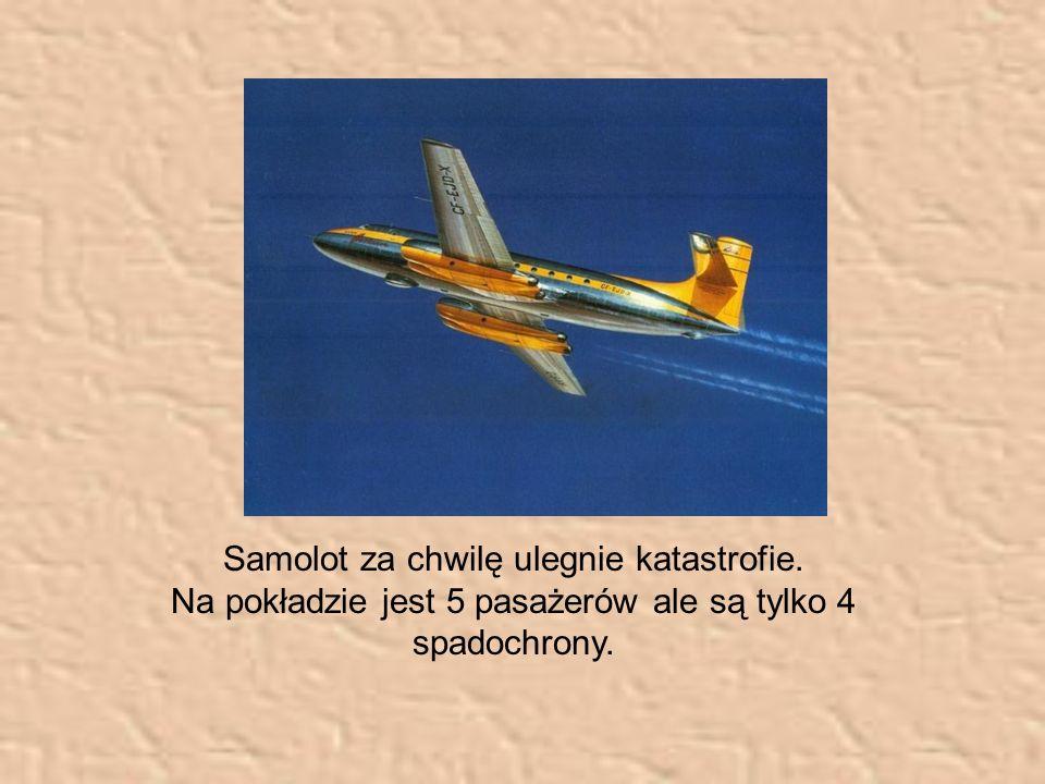 Samolot za chwilę ulegnie katastrofie. Na pokładzie jest 5 pasażerów ale są tylko 4 spadochrony.