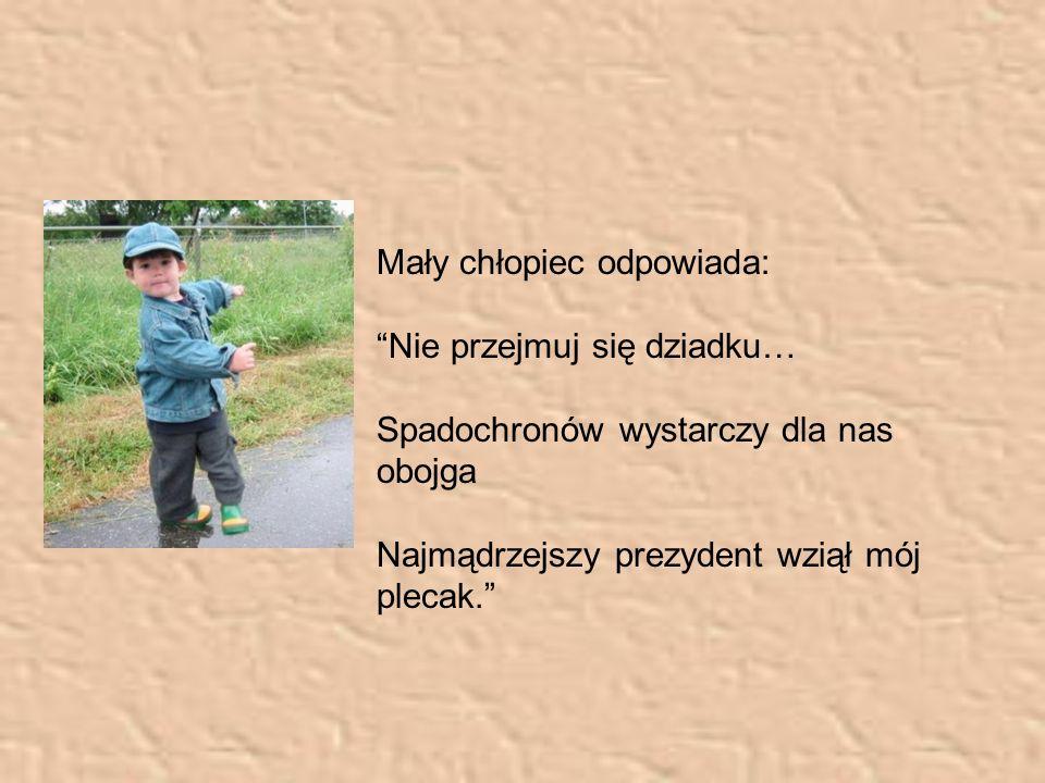 Mały chłopiec odpowiada: Nie przejmuj się dziadku… Spadochronów wystarczy dla nas obojga Najmądrzejszy prezydent wziął mój plecak.