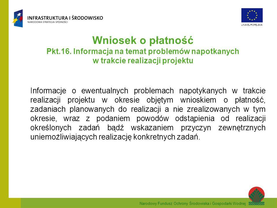 Narodowy Fundusz Ochrony Środowiska i Gospodarki Wodnej UNIA EUROPEJSKA Wniosek o płatność Pkt.16. Informacja na temat problemów napotkanych w trakcie