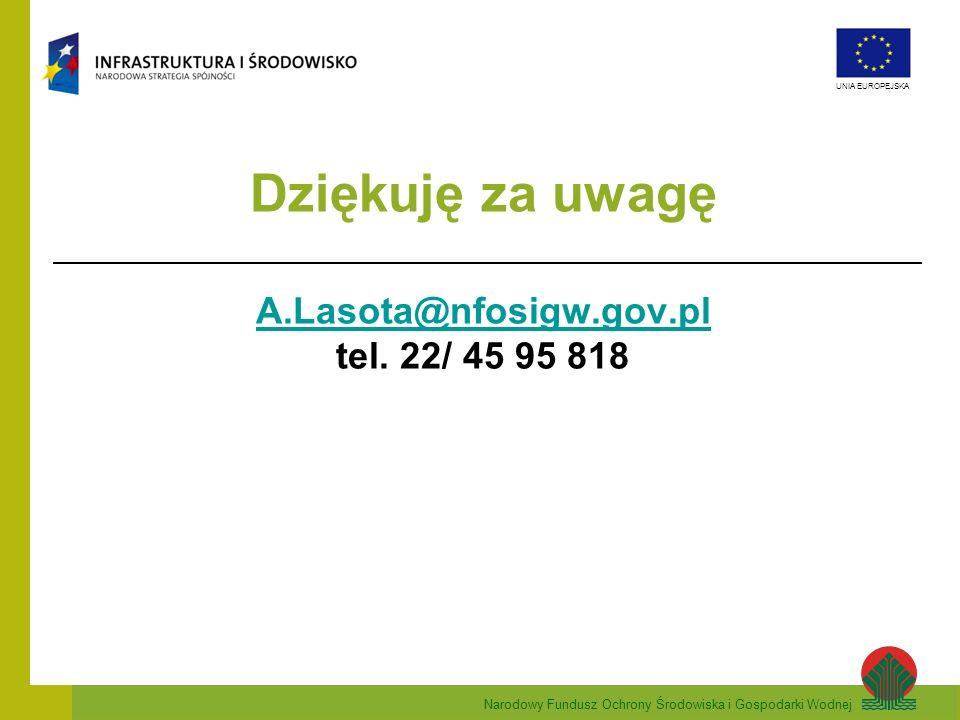 Narodowy Fundusz Ochrony Środowiska i Gospodarki Wodnej UNIA EUROPEJSKA Dziękuję za uwagę A.Lasota@nfosigw.gov.pl tel. 22/ 45 95 818 A.Lasota@nfosigw.