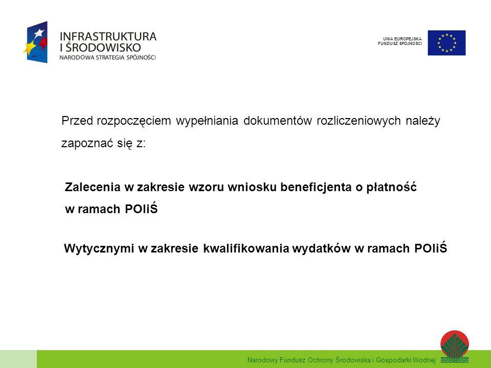 Narodowy Fundusz Ochrony Środowiska i Gospodarki Wodnej UNIA EUROPEJSKA FUNDUSZ SPÓJNOŚCI Przed rozpoczęciem wypełniania dokumentów rozliczeniowych należy zapoznać się z: Zalecenia w zakresie wzoru wniosku beneficjenta o płatność w ramach POIiŚ Wytycznymi w zakresie kwalifikowania wydatków w ramach POIiŚ