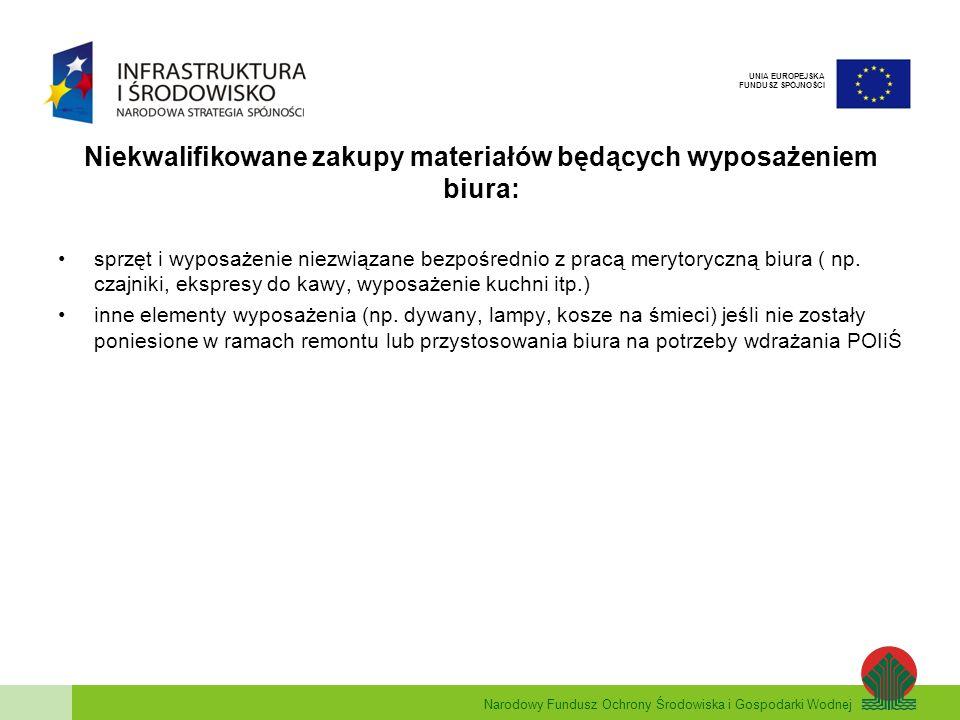 Narodowy Fundusz Ochrony Środowiska i Gospodarki Wodnej UNIA EUROPEJSKA FUNDUSZ SPÓJNOŚCI Niekwalifikowane zakupy materiałów będących wyposażeniem biura: sprzęt i wyposażenie niezwiązane bezpośrednio z pracą merytoryczną biura ( np.