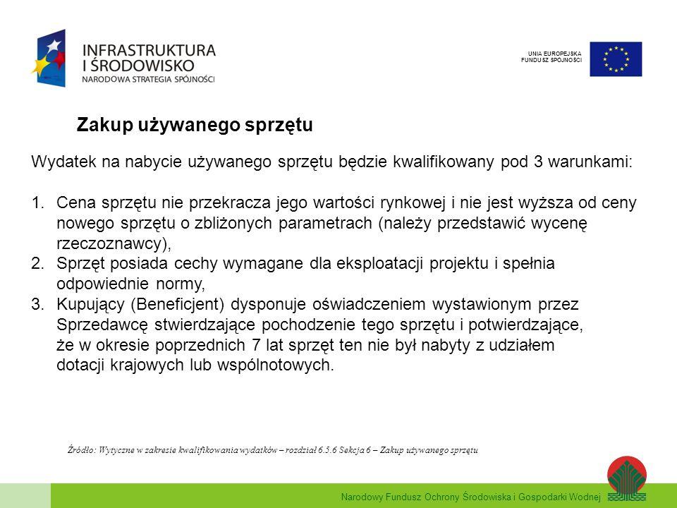 Narodowy Fundusz Ochrony Środowiska i Gospodarki Wodnej UNIA EUROPEJSKA FUNDUSZ SPÓJNOŚCI Zakup używanego sprzętu Wydatek na nabycie używanego sprzętu będzie kwalifikowany pod 3 warunkami: 1.Cena sprzętu nie przekracza jego wartości rynkowej i nie jest wyższa od ceny nowego sprzętu o zbliżonych parametrach (należy przedstawić wycenę rzeczoznawcy), 2.Sprzęt posiada cechy wymagane dla eksploatacji projektu i spełnia odpowiednie normy, 3.Kupujący (Beneficjent) dysponuje oświadczeniem wystawionym przez Sprzedawcę stwierdzające pochodzenie tego sprzętu i potwierdzające, że w okresie poprzednich 7 lat sprzęt ten nie był nabyty z udziałem dotacji krajowych lub wspólnotowych.