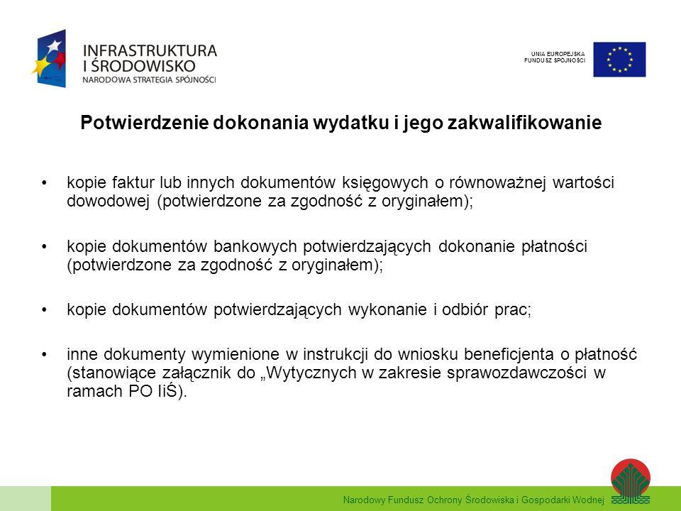Narodowy Fundusz Ochrony Środowiska i Gospodarki Wodnej UNIA EUROPEJSKA FUNDUSZ SPÓJNOŚCI Kryteria brane pod uwagę przy weryfikacji dokumentów rozliczeniowych : prawidłowość opisu wszystkich dokumentów; zgodność postępu rzeczowego i finansowego w realizacji projektu z dokumentami rozliczeniowymi; zgodność załączonych dokumentów rozliczeniowych z obowiązującymi Wytycznymi w zakresie kwalifikacji wydatków w ramach PO IiŚ; sprawdzenie czy dokument załączony do dokumentacji rozliczeniowej (wniosku o płatność) nie został w tym samym zakresie przedstawiony do refundacji w ramach PO IiŚ i innego programu pomocowego.