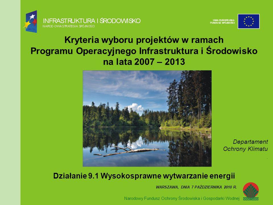 Narodowy Fundusz Ochrony Środowiska i Gospodarki Wodnej UNIA EUROPEJSKA FUNDUSZ SPÓJNOŚCI Kryteria wyboru projektów w ramach Programu Operacyjnego Infrastruktura i Środowisko na lata 2007 – 2013 Działanie 9.1 Wysokosprawne wytwarzanie energii WARSZAWA, DNIA 7 PAŹDZIERNIKA 2010 R.