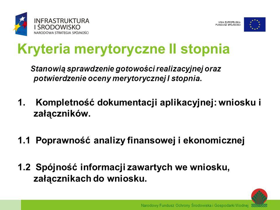Narodowy Fundusz Ochrony Środowiska i Gospodarki Wodnej UNIA EUROPEJSKA FUNDUSZ SPÓJNOŚCI Kryteria merytoryczne II stopnia Stanowią sprawdzenie gotowości realizacyjnej oraz potwierdzenie oceny merytorycznej I stopnia.