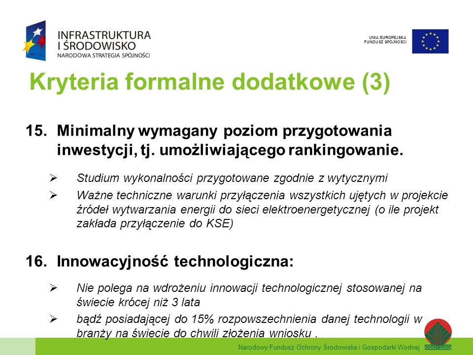 Narodowy Fundusz Ochrony Środowiska i Gospodarki Wodnej UNIA EUROPEJSKA FUNDUSZ SPÓJNOŚCI Kryteria formalne dodatkowe (4) 17.Ocena wykonalności 1)Technicznej - możliwość realizacji pełnego zakresu rzeczowego, prowadzącego do realizacji celu projektu; 2)Finansowej - dotyczącej projektu, kondycji finansowej Wnioskodawcy pod kątem trwałości projektu i zabezpieczenia realizacji projektu.