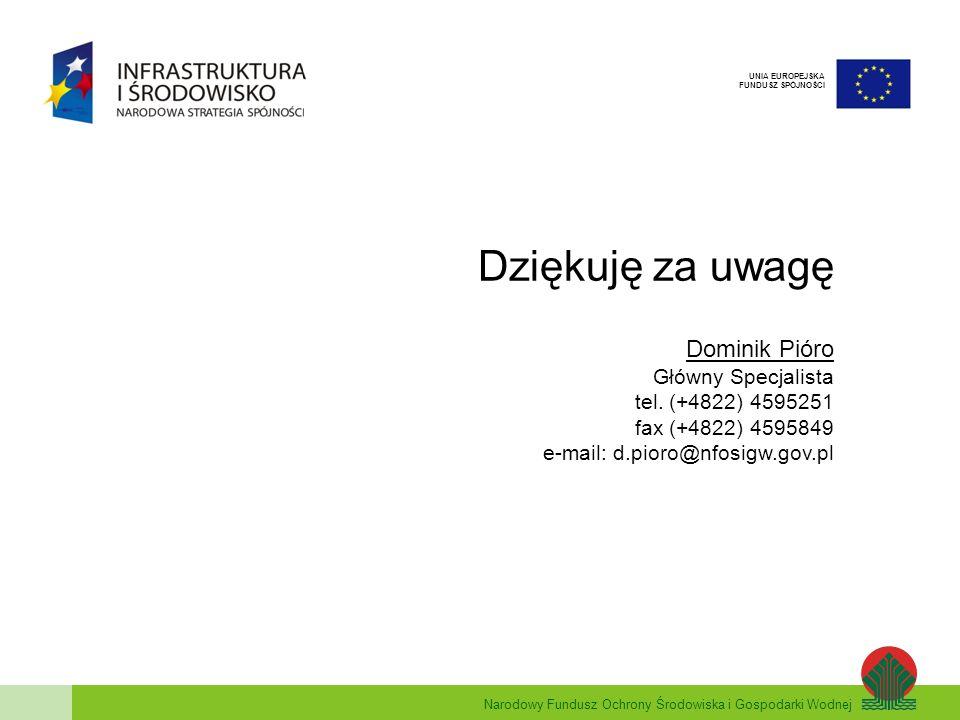 Narodowy Fundusz Ochrony Środowiska i Gospodarki Wodnej UNIA EUROPEJSKA FUNDUSZ SPÓJNOŚCI Dziękuję za uwagę Dominik Pióro Główny Specjalista tel. (+48