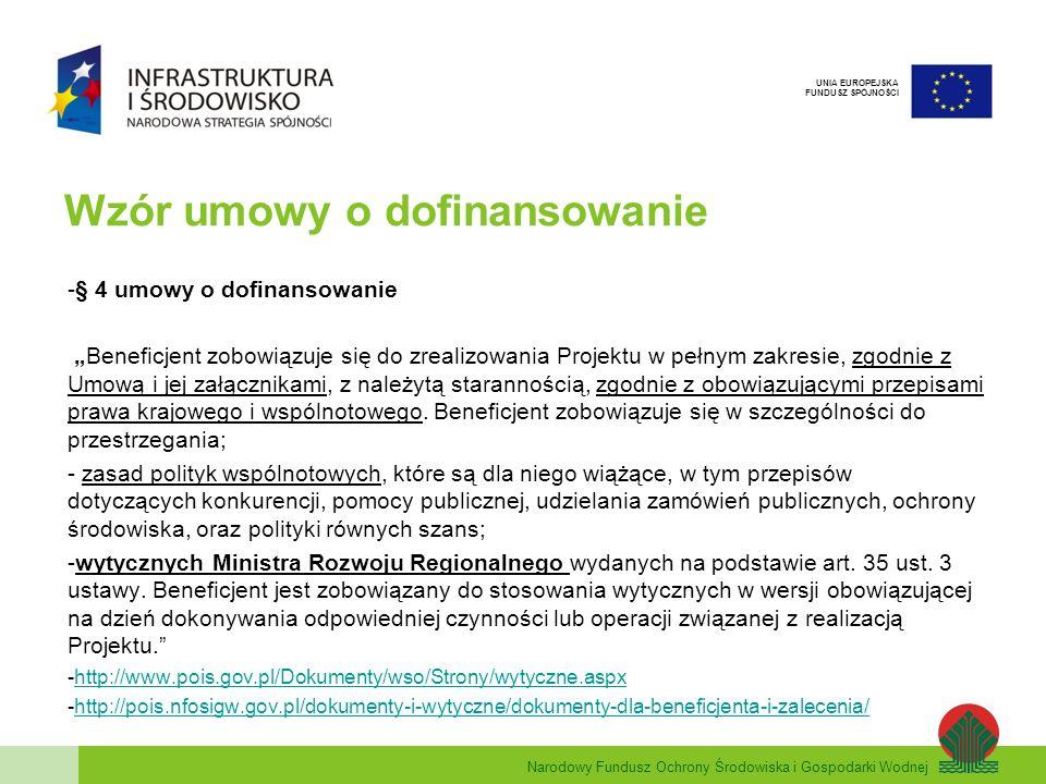 Narodowy Fundusz Ochrony Środowiska i Gospodarki Wodnej UNIA EUROPEJSKA FUNDUSZ SPÓJNOŚCI Wzór umowy o dofinansowanie -§ 4 umowy o dofinansowanie Beneficjent zobowiązuje się do zrealizowania Projektu w pełnym zakresie, zgodnie z Umową i jej załącznikami, z należytą starannością, zgodnie z obowiązującymi przepisami prawa krajowego i wspólnotowego.
