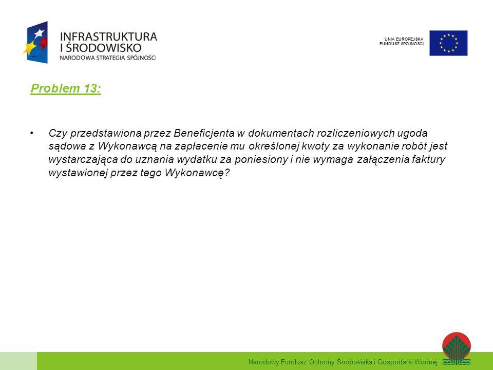 Narodowy Fundusz Ochrony Środowiska i Gospodarki Wodnej UNIA EUROPEJSKA FUNDUSZ SPÓJNOŚCI Problem 13: Czy przedstawiona przez Beneficjenta w dokumentach rozliczeniowych ugoda sądowa z Wykonawcą na zapłacenie mu określonej kwoty za wykonanie robót jest wystarczająca do uznania wydatku za poniesiony i nie wymaga załączenia faktury wystawionej przez tego Wykonawcę?