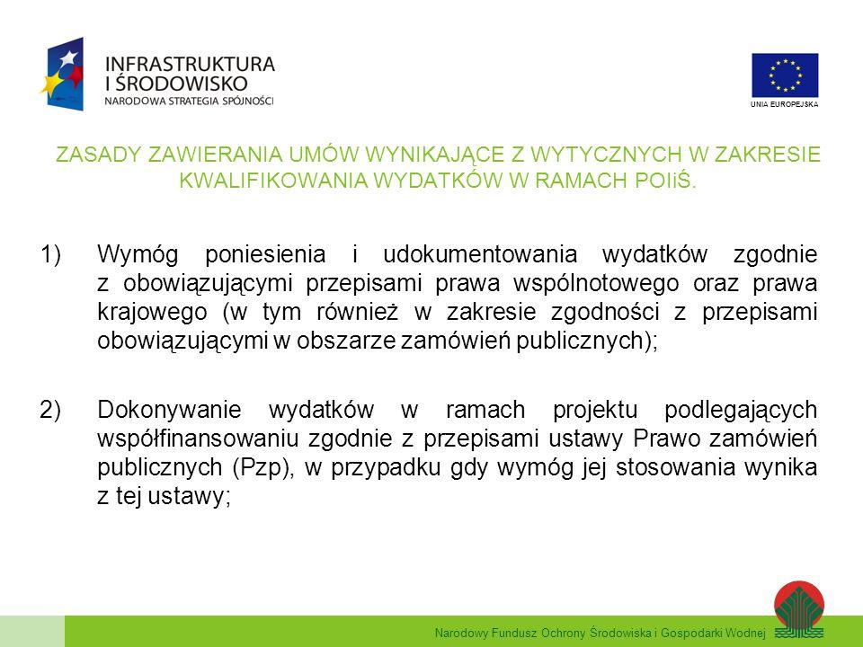 Narodowy Fundusz Ochrony Środowiska i Gospodarki Wodnej UNIA EUROPEJSKA ZASADY ZAWIERANIA UMÓW WYNIKAJĄCE Z WYTYCZNYCH W ZAKRESIE KWALIFIKOWANIA WYDATKÓW W RAMACH POIiŚ (c.d.) W przypadku wydatków ponoszonych na podstawie umów zawartych z zastosowaniem Pzp istnieje domniemanie, że wymóg efektywności poniesienia wydatku jest zachowany.