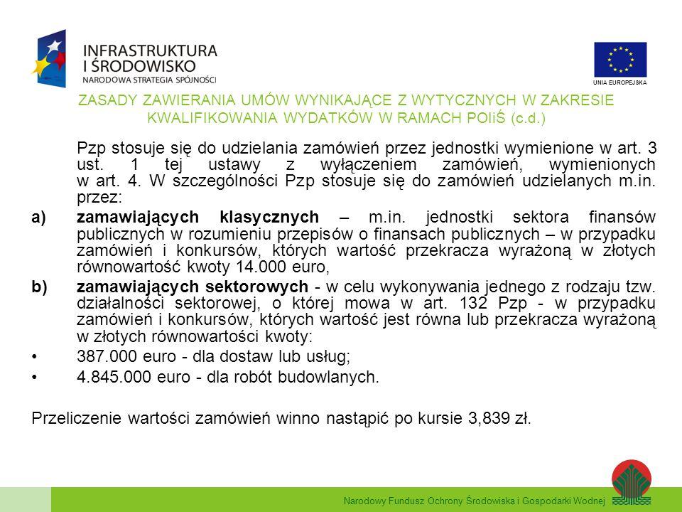 Narodowy Fundusz Ochrony Środowiska i Gospodarki Wodnej UNIA EUROPEJSKA ZASADY ZAWIERANIA UMÓW WYNIKAJĄCE Z WYTYCZNYCH W ZAKRESIE KWALIFIKOWANIA WYDATKÓW W RAMACH POIiŚ (c.d.) W przypadku umów, których wartość przekracza kwotę 2.000 zł bez podatku VAT, do których nie ma zastosowania Pzp oraz które nie zostały zawarte w drodze aukcji albo przetargu w rozumieniu przepisów K.c., z zastrzeżeniem pkt.