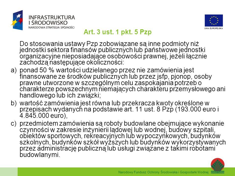 Narodowy Fundusz Ochrony Środowiska i Gospodarki Wodnej UNIA EUROPEJSKA Art. 3 ust. 1 pkt. 5 Pzp Do stosowania ustawy Pzp zobowiązane są inne podmioty