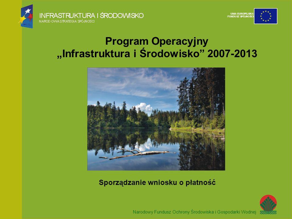 Narodowy Fundusz Ochrony Środowiska i Gospodarki Wodnej UNIA EUROPEJSKA FUNDUSZ SPÓJNOŚCI Program Operacyjny Infrastruktura i Środowisko 2007-2013 Sporządzanie wniosku o płatność Narodowy Fundusz Ochrony Środowiska i Gospodarki Wodnej UNIA EUROPEJSKA FUNDUSZ SPÓJNOŚCI