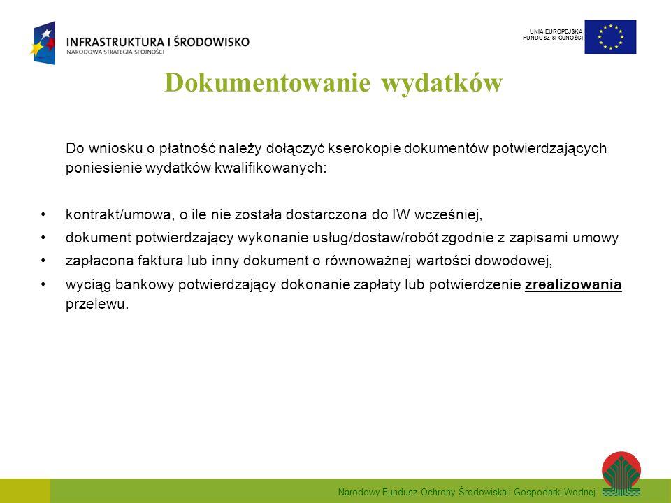 Narodowy Fundusz Ochrony Środowiska i Gospodarki Wodnej UNIA EUROPEJSKA FUNDUSZ SPÓJNOŚCI Dokumentowanie wydatków Do wniosku o płatność należy dołączyć kserokopie dokumentów potwierdzających poniesienie wydatków kwalifikowanych: kontrakt/umowa, o ile nie została dostarczona do IW wcześniej, dokument potwierdzający wykonanie usług/dostaw/robót zgodnie z zapisami umowy zapłacona faktura lub inny dokument o równoważnej wartości dowodowej, wyciąg bankowy potwierdzający dokonanie zapłaty lub potwierdzenie zrealizowania przelewu.
