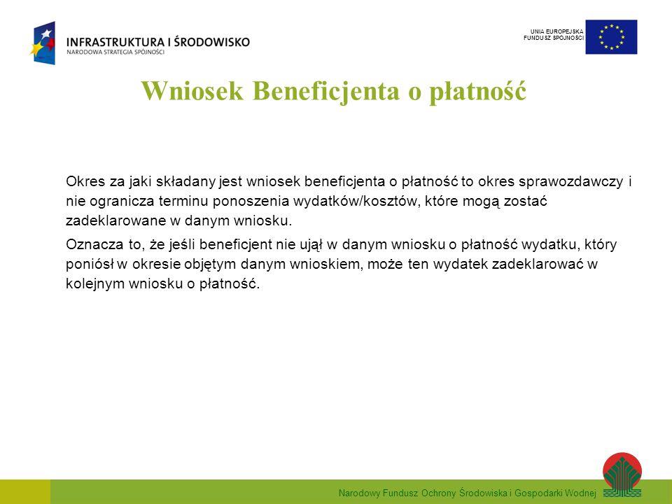 Narodowy Fundusz Ochrony Środowiska i Gospodarki Wodnej UNIA EUROPEJSKA FUNDUSZ SPÓJNOŚCI Wniosek Beneficjenta o płatność Okres za jaki składany jest wniosek beneficjenta o płatność to okres sprawozdawczy i nie ogranicza terminu ponoszenia wydatków/kosztów, które mogą zostać zadeklarowane w danym wniosku.