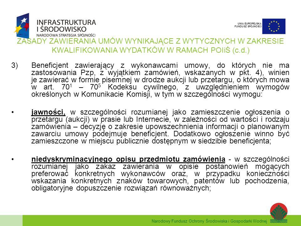 Narodowy Fundusz Ochrony Środowiska i Gospodarki Wodnej UNIA EUROPEJSKA FUNDUSZ SPÓJNOŚCI ZASADY ZAWIERANIA UMÓW WYNIKAJĄCE Z WYTYCZNYCH W ZAKRESIE KWALIFIKOWANIA WYDATKÓW W RAMACH POIiŚ (c.d.) 3)Beneficjent zawierający z wykonawcami umowy, do których nie ma zastosowania Pzp, z wyjątkiem zamówień, wskazanych w pkt.