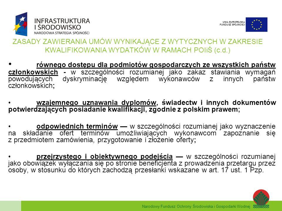 Narodowy Fundusz Ochrony Środowiska i Gospodarki Wodnej UNIA EUROPEJSKA FUNDUSZ SPÓJNOŚCI ZASADY ZAWIERANIA UMÓW WYNIKAJĄCE Z WYTYCZNYCH W ZAKRESIE KWALIFIKOWANIA WYDATKÓW W RAMACH POIiŚ (c.d.) równego dostępu dla podmiotów gospodarczych ze wszystkich państw członkowskich - w szczególności rozumianej jako zakaz stawiania wymagań powodujących dyskryminację względem wykonawców z innych państw członkowskich; wzajemnego uznawania dyplomów, świadectw i innych dokumentów potwierdzających posiadanie kwalifikacji, zgodnie z polskim prawem; odpowiednich terminów w szczególności rozumianej jako wyznaczenie na składanie ofert terminów umożliwiających wykonawcom zapoznanie się z przedmiotem zamówienia, przygotowanie i złożenie oferty; przejrzystego i obiektywnego podejścia w szczególności rozumianej jako obowiązek wyłączania się po stronie beneficjenta z prowadzenia przetargu przez osoby, w stosunku do których zachodzą przesłanki wskazane w art.
