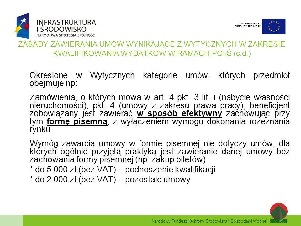 Narodowy Fundusz Ochrony Środowiska i Gospodarki Wodnej UNIA EUROPEJSKA FUNDUSZ SPÓJNOŚCI ZASADY ZAWIERANIA UMÓW WYNIKAJĄCE Z WYTYCZNYCH W ZAKRESIE KWALIFIKOWANIA WYDATKÓW W RAMACH POIiŚ (c.d.) Określone w Wytycznych kategorie umów, których przedmiot obejmuje np: Zamówienia, o których mowa w art.