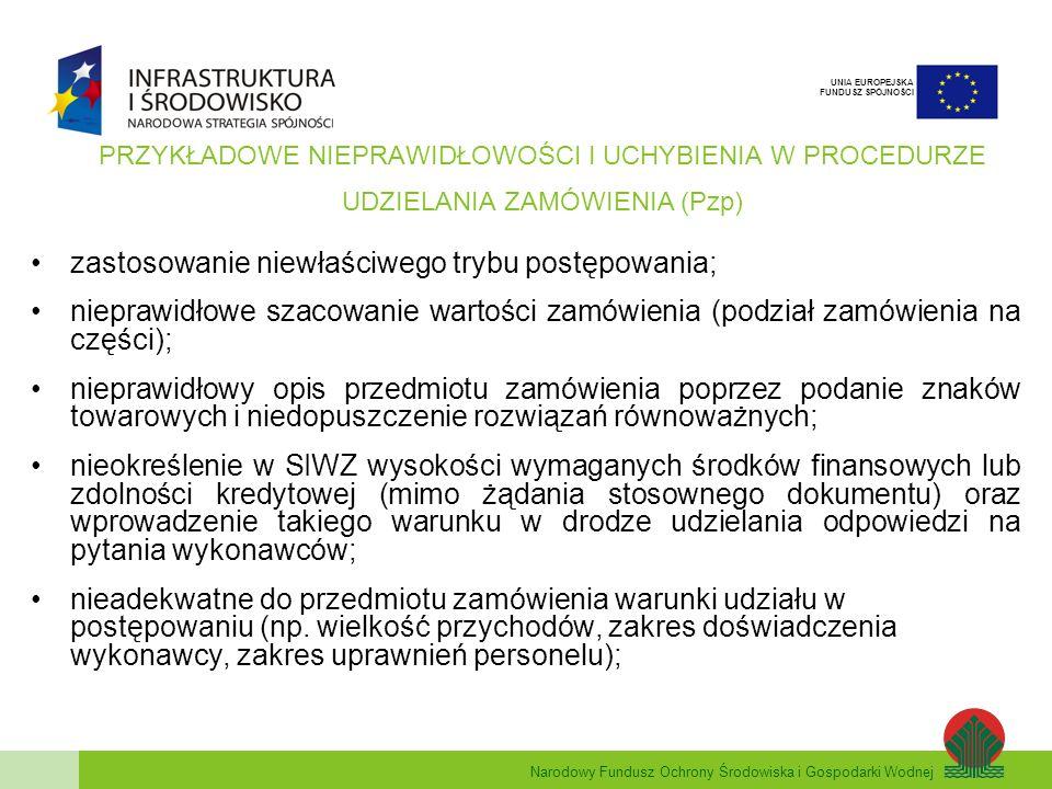 Narodowy Fundusz Ochrony Środowiska i Gospodarki Wodnej UNIA EUROPEJSKA FUNDUSZ SPÓJNOŚCI PRZYKŁADOWE NIEPRAWIDŁOWOŚCI I UCHYBIENIA W PROCEDURZE UDZIELANIA ZAMÓWIENIA (Pzp) zastosowanie niewłaściwego trybu postępowania; nieprawidłowe szacowanie wartości zamówienia (podział zamówienia na części); nieprawidłowy opis przedmiotu zamówienia poprzez podanie znaków towarowych i niedopuszczenie rozwiązań równoważnych; nieokreślenie w SIWZ wysokości wymaganych środków finansowych lub zdolności kredytowej (mimo żądania stosownego dokumentu) oraz wprowadzenie takiego warunku w drodze udzielania odpowiedzi na pytania wykonawców; nieadekwatne do przedmiotu zamówienia warunki udziału w postępowaniu (np.