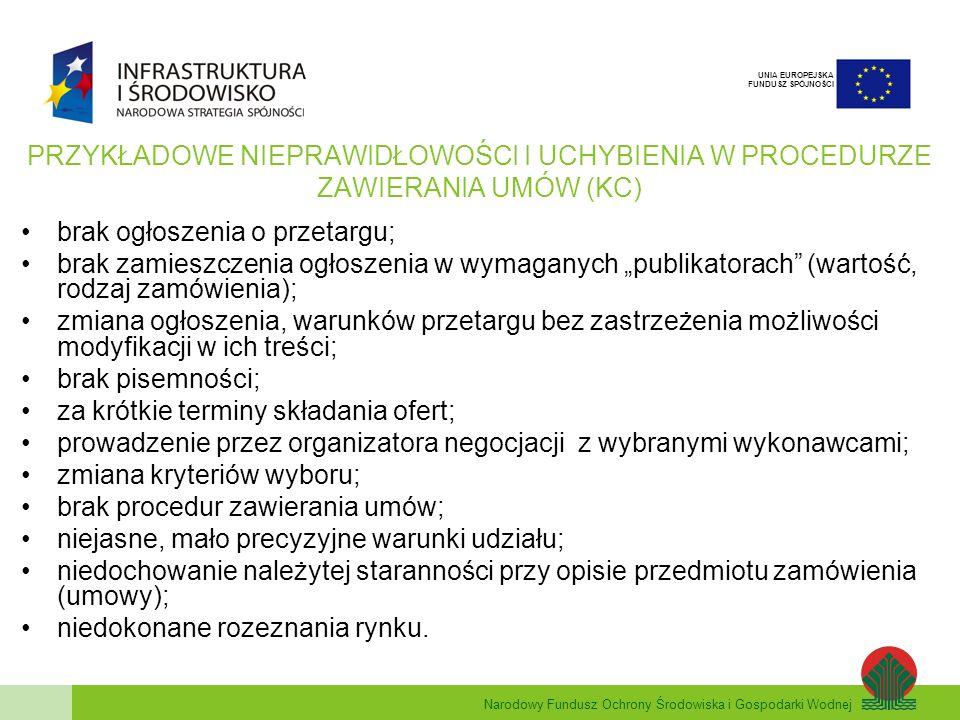 Narodowy Fundusz Ochrony Środowiska i Gospodarki Wodnej UNIA EUROPEJSKA FUNDUSZ SPÓJNOŚCI PRZYKŁADOWE NIEPRAWIDŁOWOŚCI I UCHYBIENIA W PROCEDURZE ZAWIERANIA UMÓW (KC) brak ogłoszenia o przetargu; brak zamieszczenia ogłoszenia w wymaganych publikatorach (wartość, rodzaj zamówienia); zmiana ogłoszenia, warunków przetargu bez zastrzeżenia możliwości modyfikacji w ich treści; brak pisemności; za krótkie terminy składania ofert; prowadzenie przez organizatora negocjacji z wybranymi wykonawcami; zmiana kryteriów wyboru; brak procedur zawierania umów; niejasne, mało precyzyjne warunki udziału; niedochowanie należytej staranności przy opisie przedmiotu zamówienia (umowy); niedokonane rozeznania rynku.