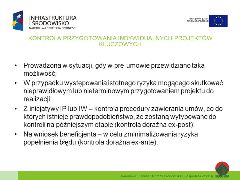 Narodowy Fundusz Ochrony Środowiska i Gospodarki Wodnej UNIA EUROPEJSKA FUNDUSZ SPÓJNOŚCI KONTROLA PRZYGOTOWANIA INDYWIDUALNYCH PROJEKTÓW KLUCZOWYCH Prowadzona w sytuacji, gdy w pre-umowie przewidziano taką możliwość; W przypadku występowania istotnego ryzyka mogącego skutkować nieprawidłowym lub nieterminowym przygotowaniem projektu do realizacji; Z inicjatywy IP lub IW – kontrola procedury zawierania umów, co do których istnieje prawdopodobieństwo, że zostaną wytypowane do kontroli na późniejszym etapie (kontrola doraźna ex-post); Na wniosek beneficjenta – w celu zminimalizowania ryzyka popełnienia błędu (kontrola doraźna ex-ante).