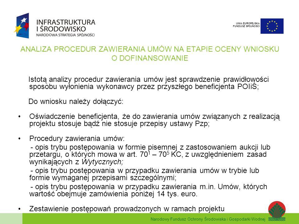 Narodowy Fundusz Ochrony Środowiska i Gospodarki Wodnej UNIA EUROPEJSKA FUNDUSZ SPÓJNOŚCI ANALIZA PROCEDUR ZAWIERANIA UMÓW NA ETAPIE OCENY WNIOSKU O DOFINANSOWANIE Istotą analizy procedur zawierania umów jest sprawdzenie prawidłowości sposobu wyłonienia wykonawcy przez przyszłego beneficjenta POIiŚ; Do wniosku należy dołączyć: Oświadczenie beneficjenta, że do zawierania umów związanych z realizacją projektu stosuje bądź nie stosuje przepisy ustawy Pzp; Procedury zawierania umów: - opis trybu postępowania w formie pisemnej z zastosowaniem aukcji lub przetargu, o których mowa w art.