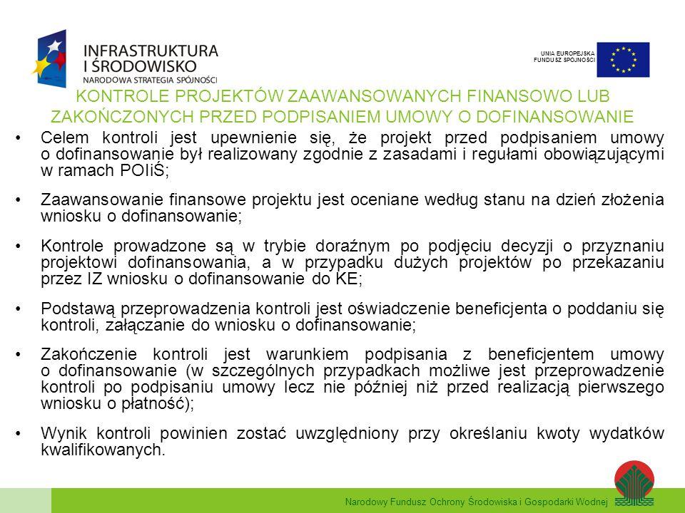 Narodowy Fundusz Ochrony Środowiska i Gospodarki Wodnej UNIA EUROPEJSKA FUNDUSZ SPÓJNOŚCI KONTROLE PROJEKTÓW ZAAWANSOWANYCH FINANSOWO LUB ZAKOŃCZONYCH PRZED PODPISANIEM UMOWY O DOFINANSOWANIE Celem kontroli jest upewnienie się, że projekt przed podpisaniem umowy o dofinansowanie był realizowany zgodnie z zasadami i regułami obowiązującymi w ramach POIiŚ; Zaawansowanie finansowe projektu jest oceniane według stanu na dzień złożenia wniosku o dofinansowanie; Kontrole prowadzone są w trybie doraźnym po podjęciu decyzji o przyznaniu projektowi dofinansowania, a w przypadku dużych projektów po przekazaniu przez IZ wniosku o dofinansowanie do KE; Podstawą przeprowadzenia kontroli jest oświadczenie beneficjenta o poddaniu się kontroli, załączanie do wniosku o dofinansowanie; Zakończenie kontroli jest warunkiem podpisania z beneficjentem umowy o dofinansowanie (w szczególnych przypadkach możliwe jest przeprowadzenie kontroli po podpisaniu umowy lecz nie później niż przed realizacją pierwszego wniosku o płatność); Wynik kontroli powinien zostać uwzględniony przy określaniu kwoty wydatków kwalifikowanych.