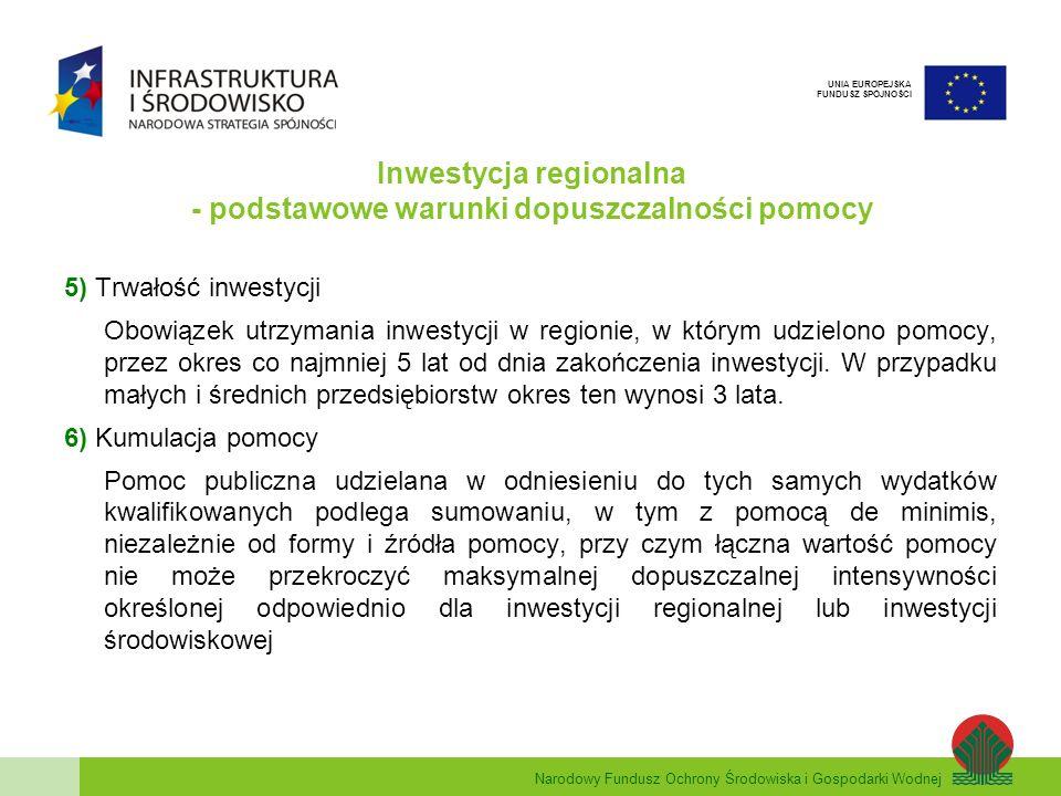 Narodowy Fundusz Ochrony Środowiska i Gospodarki Wodnej UNIA EUROPEJSKA FUNDUSZ SPÓJNOŚCI Inwestycja regionalna - podstawowe warunki dopuszczalności pomocy 5) Trwałość inwestycji Obowiązek utrzymania inwestycji w regionie, w którym udzielono pomocy, przez okres co najmniej 5 lat od dnia zakończenia inwestycji.
