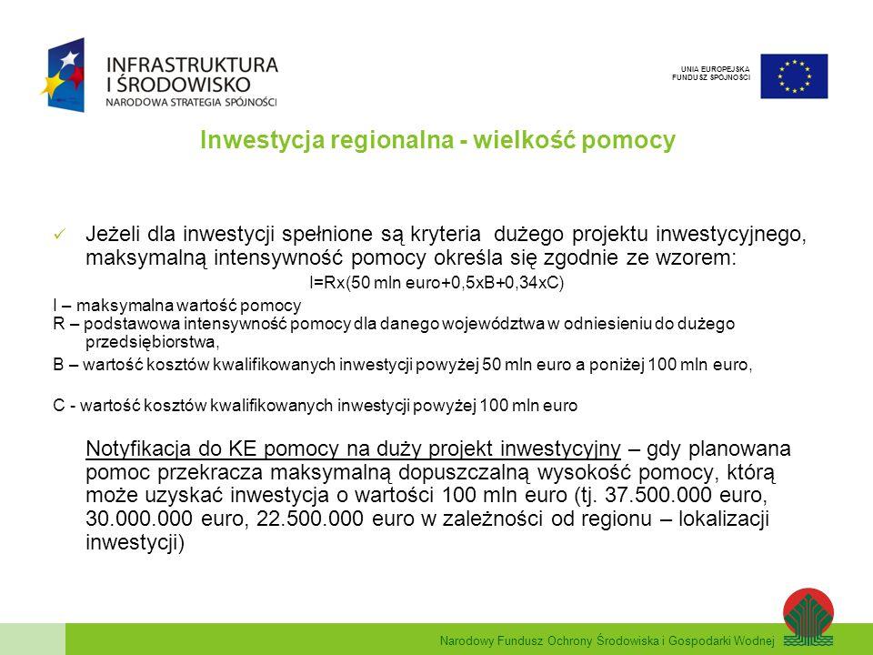 Narodowy Fundusz Ochrony Środowiska i Gospodarki Wodnej UNIA EUROPEJSKA FUNDUSZ SPÓJNOŚCI Inwestycja regionalna - wielkość pomocy Jeżeli dla inwestycji spełnione są kryteria dużego projektu inwestycyjnego, maksymalną intensywność pomocy określa się zgodnie ze wzorem: I=Rx(50 mln euro+0,5xB+0,34xC) I – maksymalna wartość pomocy R – podstawowa intensywność pomocy dla danego województwa w odniesieniu do dużego przedsiębiorstwa, B – wartość kosztów kwalifikowanych inwestycji powyżej 50 mln euro a poniżej 100 mln euro, C - wartość kosztów kwalifikowanych inwestycji powyżej 100 mln euro Notyfikacja do KE pomocy na duży projekt inwestycyjny – gdy planowana pomoc przekracza maksymalną dopuszczalną wysokość pomocy, którą może uzyskać inwestycja o wartości 100 mln euro (tj.