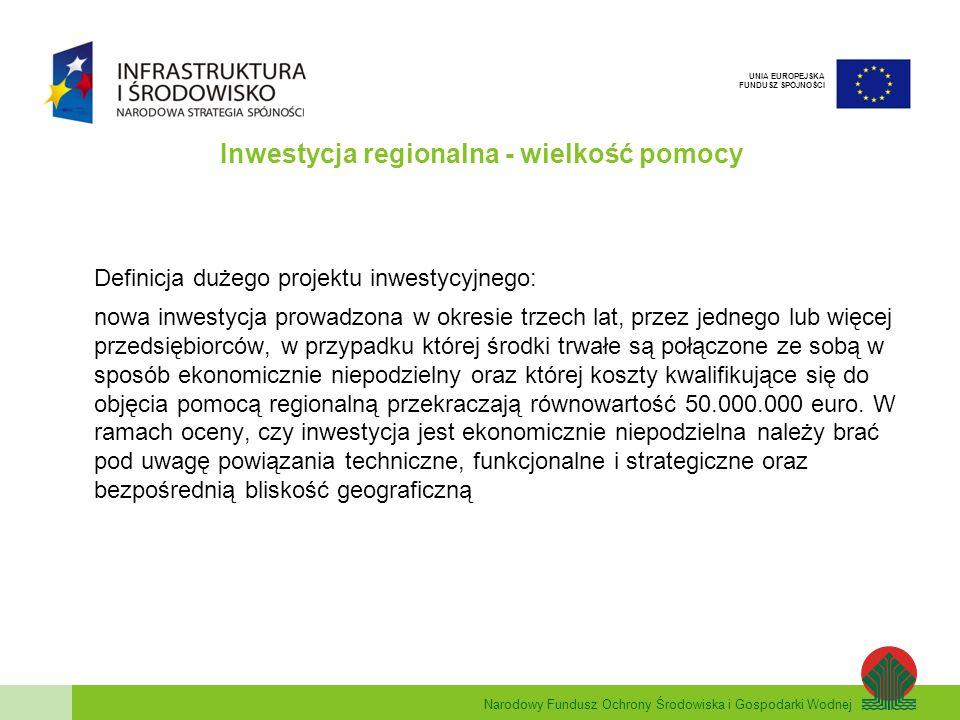 Narodowy Fundusz Ochrony Środowiska i Gospodarki Wodnej UNIA EUROPEJSKA FUNDUSZ SPÓJNOŚCI Inwestycja regionalna - wielkość pomocy Definicja dużego projektu inwestycyjnego: nowa inwestycja prowadzona w okresie trzech lat, przez jednego lub więcej przedsiębiorców, w przypadku której środki trwałe są połączone ze sobą w sposób ekonomicznie niepodzielny oraz której koszty kwalifikujące się do objęcia pomocą regionalną przekraczają równowartość 50.000.000 euro.