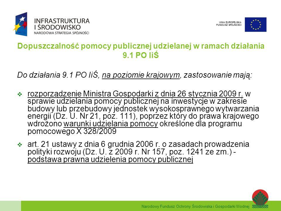 Narodowy Fundusz Ochrony Środowiska i Gospodarki Wodnej UNIA EUROPEJSKA FUNDUSZ SPÓJNOŚCI Dopuszczalność pomocy publicznej udzielanej w ramach działania 9.1 PO IiŚ Do działania 9.1 PO IiŚ, na poziomie krajowym, zastosowanie mają: rozporządzenie Ministra Gospodarki z dnia 26 stycznia 2009 r.