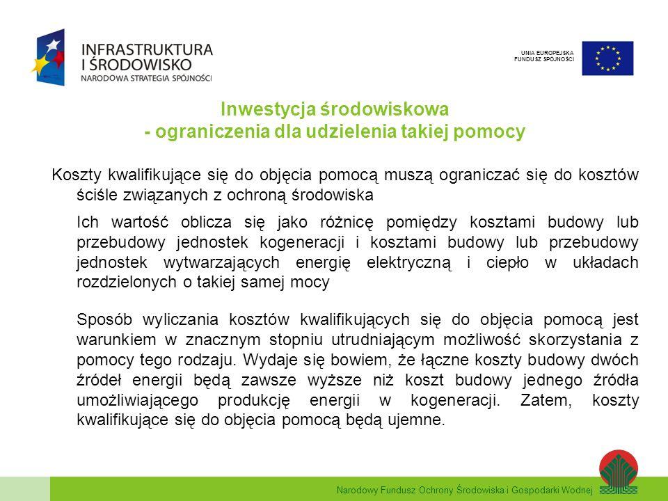 Narodowy Fundusz Ochrony Środowiska i Gospodarki Wodnej UNIA EUROPEJSKA FUNDUSZ SPÓJNOŚCI Inwestycja środowiskowa - ograniczenia dla udzielenia takiej pomocy Koszty kwalifikujące się do objęcia pomocą muszą ograniczać się do kosztów ściśle związanych z ochroną środowiska Ich wartość oblicza się jako różnicę pomiędzy kosztami budowy lub przebudowy jednostek kogeneracji i kosztami budowy lub przebudowy jednostek wytwarzających energię elektryczną i ciepło w układach rozdzielonych o takiej samej mocy Sposób wyliczania kosztów kwalifikujących się do objęcia pomocą jest warunkiem w znacznym stopniu utrudniającym możliwość skorzystania z pomocy tego rodzaju.