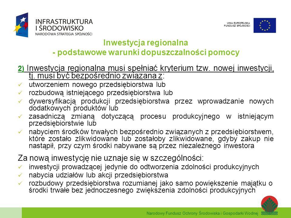 Narodowy Fundusz Ochrony Środowiska i Gospodarki Wodnej UNIA EUROPEJSKA FUNDUSZ SPÓJNOŚCI Inwestycja regionalna - podstawowe warunki dopuszczalności pomocy 3) Kryterium zachęty wniosek o dofinansowanie musi zostać złożony przed rozpoczęciem inwestycji Przez rozpoczęcie inwestycji, należy rozumieć podjęcie prac budowlanych lub złożenie pierwszego prawnie wiążącego zamówienia na urządzenia.