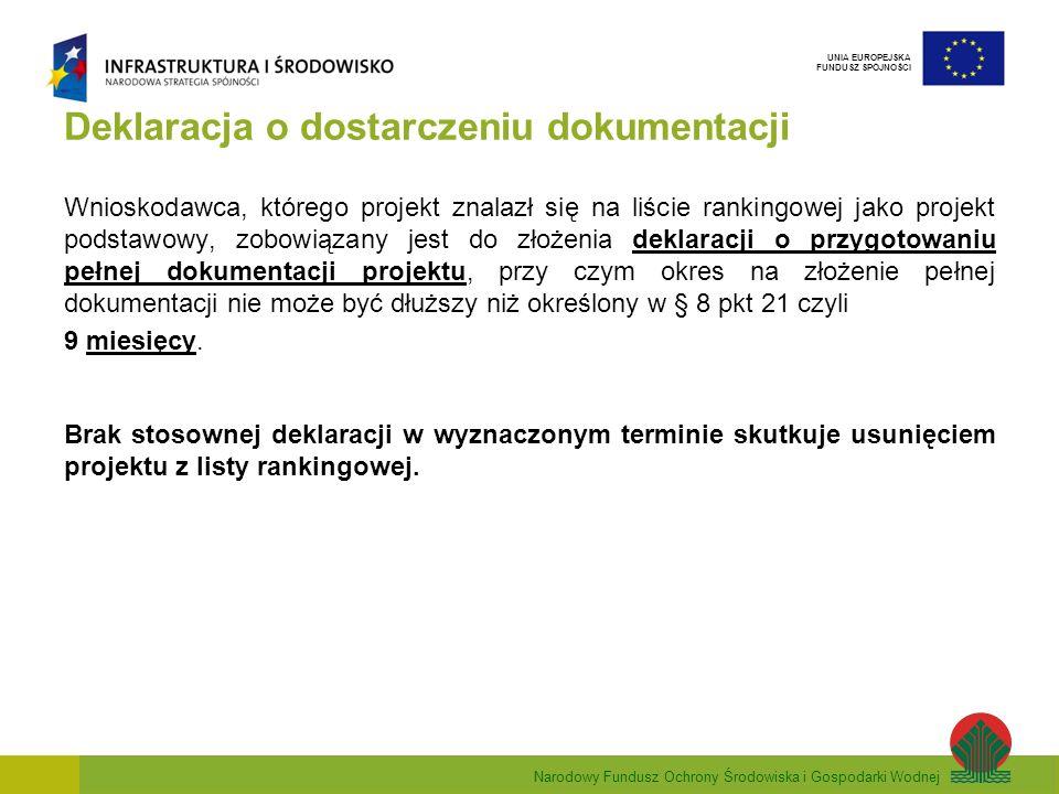Narodowy Fundusz Ochrony Środowiska i Gospodarki Wodnej UNIA EUROPEJSKA FUNDUSZ SPÓJNOŚCI Deklaracja o dostarczeniu dokumentacji Wnioskodawca, którego projekt znalazł się na liście rankingowej jako projekt podstawowy, zobowiązany jest do złożenia deklaracji o przygotowaniu pełnej dokumentacji projektu, przy czym okres na złożenie pełnej dokumentacji nie może być dłuższy niż określony w § 8 pkt 21 czyli 9 miesięcy.