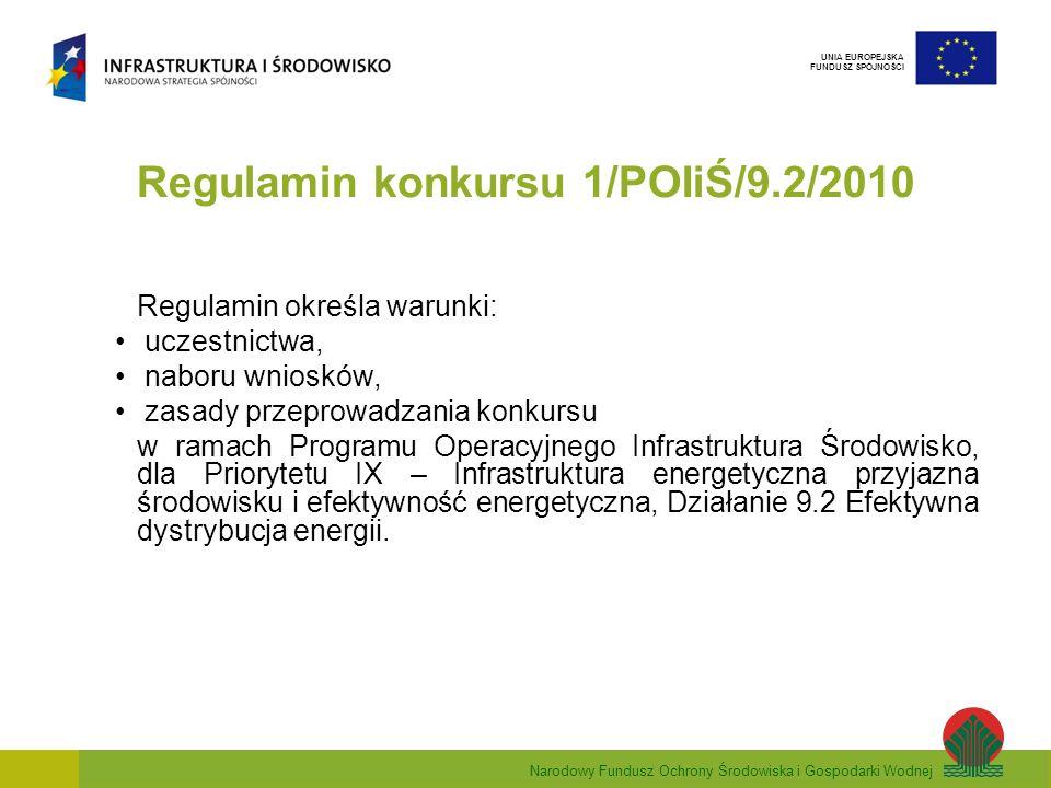 Narodowy Fundusz Ochrony Środowiska i Gospodarki Wodnej UNIA EUROPEJSKA FUNDUSZ SPÓJNOŚCI Regulamin konkursu 1/POIiŚ/9.2/2010 Regulamin określa warunki: uczestnictwa, naboru wniosków, zasady przeprowadzania konkursu w ramach Programu Operacyjnego Infrastruktura Środowisko, dla Priorytetu IX – Infrastruktura energetyczna przyjazna środowisku i efektywność energetyczna, Działanie 9.2 Efektywna dystrybucja energii.