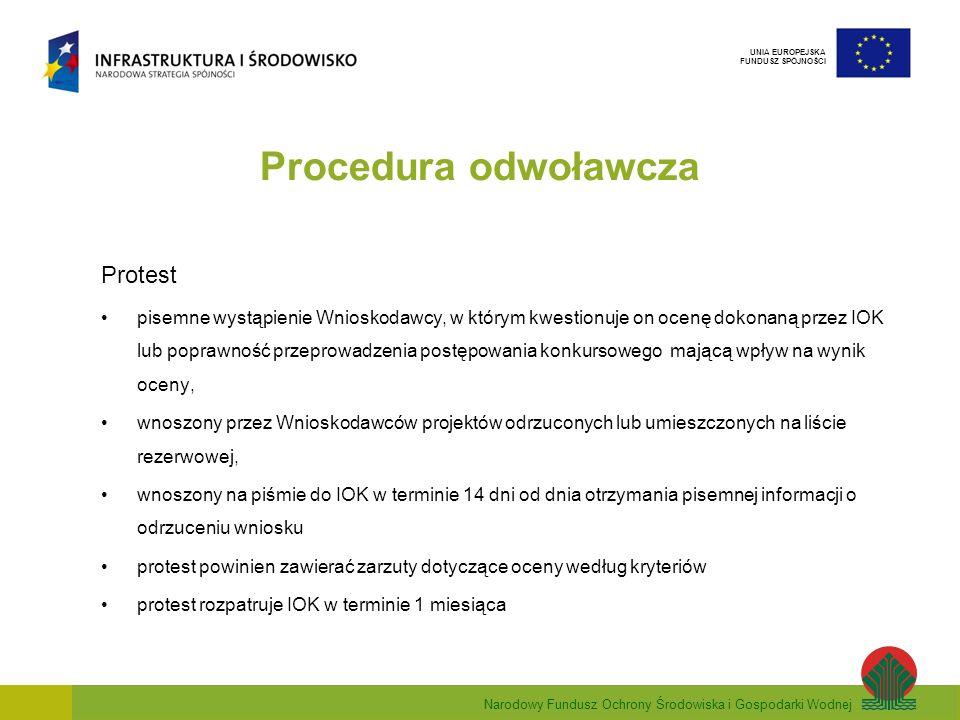 Narodowy Fundusz Ochrony Środowiska i Gospodarki Wodnej UNIA EUROPEJSKA FUNDUSZ SPÓJNOŚCI Procedura odwoławcza Protest pisemne wystąpienie Wnioskodawcy, w którym kwestionuje on ocenę dokonaną przez IOK lub poprawność przeprowadzenia postępowania konkursowego mającą wpływ na wynik oceny, wnoszony przez Wnioskodawców projektów odrzuconych lub umieszczonych na liście rezerwowej, wnoszony na piśmie do IOK w terminie 14 dni od dnia otrzymania pisemnej informacji o odrzuceniu wniosku protest powinien zawierać zarzuty dotyczące oceny według kryteriów protest rozpatruje IOK w terminie 1 miesiąca