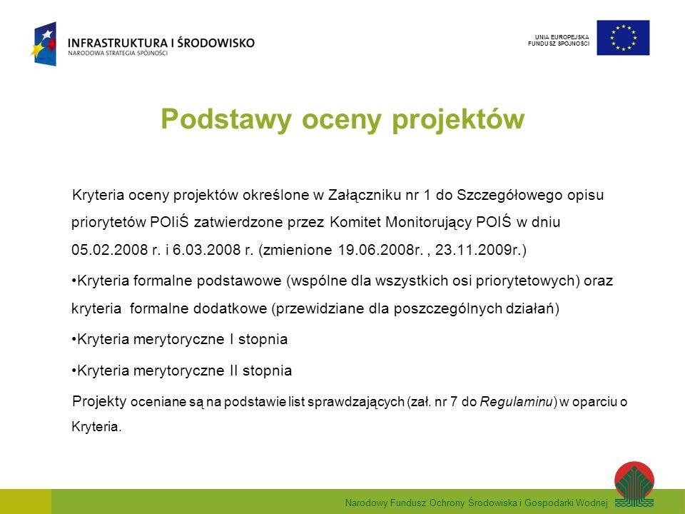Narodowy Fundusz Ochrony Środowiska i Gospodarki Wodnej UNIA EUROPEJSKA FUNDUSZ SPÓJNOŚCI Podstawy oceny projektów Kryteria oceny projektów określone w Załączniku nr 1 do Szczegółowego opisu priorytetów POIiŚ zatwierdzone przez Komitet Monitorujący POIŚ w dniu 05.02.2008 r.